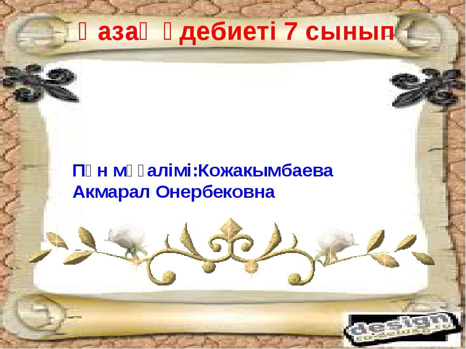 Қазақ әдебиеті 7 сынып Пән мұғалімі:Кожакымбаева Акмарал Онербековна