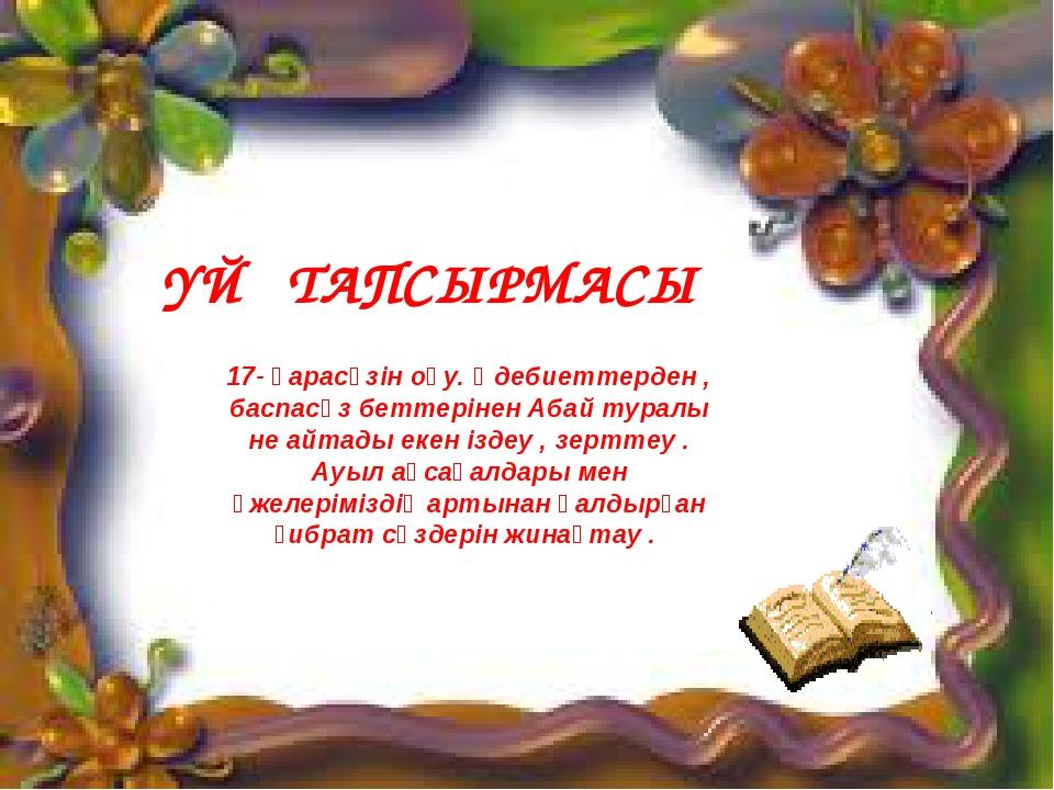 ҮЙ ТАПСЫРМАСЫ 17- қарасөзін оқу. Әдебиеттерден , баспасөз беттерінен Абай тур...