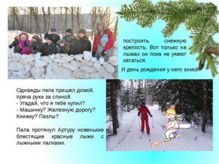 И день рождения у него зимой. построить снежную крепость. Вот только на лыжа