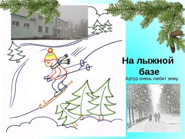 Лыжная база На лыжной базе Артур очень любит зиму.