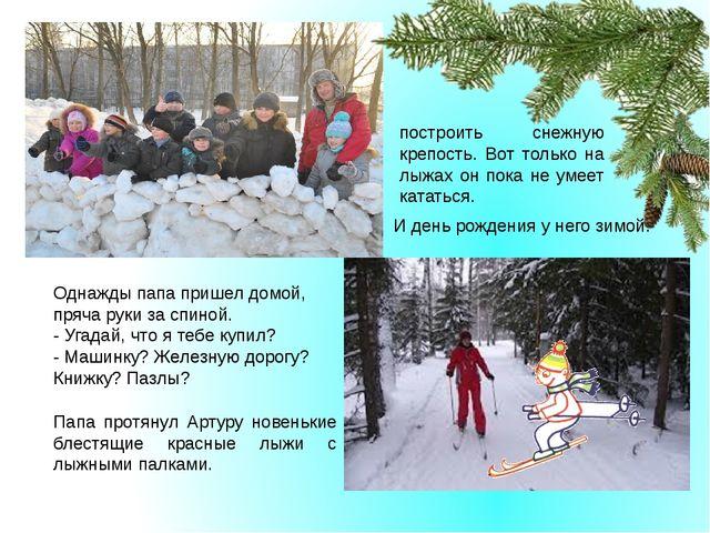 И день рождения у него зимой. построить снежную крепость. Вот только на лыжа...