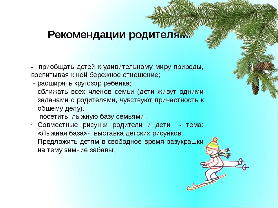 Рекомендации родителям: - приобщать детей к удивительному миру природы, воспи...