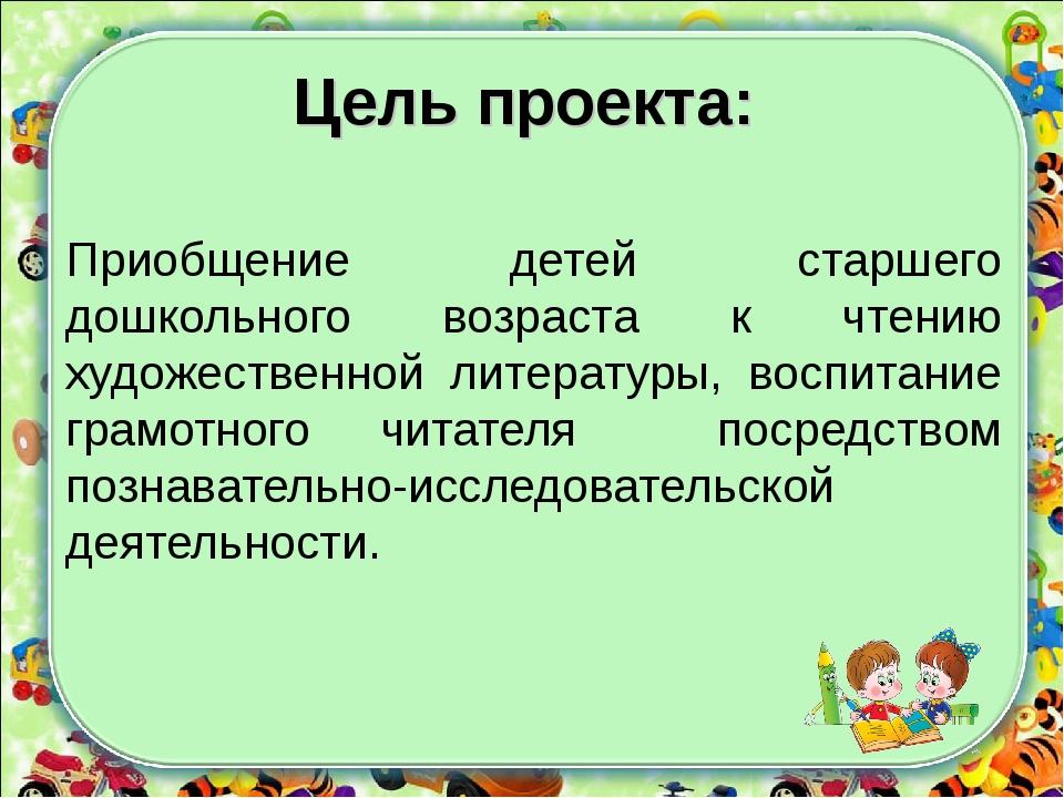 Цель проекта: Приобщение детей старшего дошкольного возраста к чтению художес...