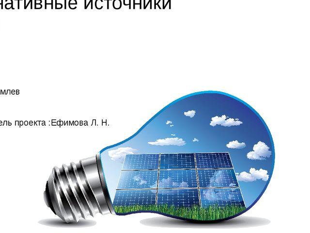 Альтернативные источники энергии Максим Комлев 8 класс 2016 год. Руководитель...