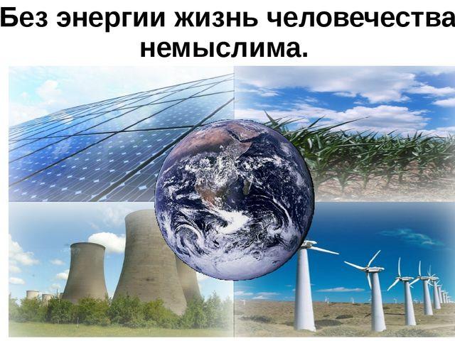 Без энергии жизнь человечества немыслима.