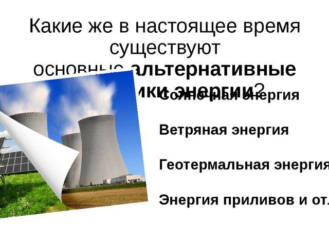 Какие же в настоящее время существуют основныеальтернативные источники энерг...