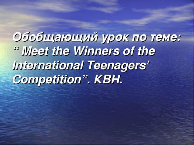 "Обобщающий урок по теме: "" Meet the Winners of the International Teenagers' C..."