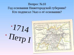 Вопрос №10 Год основания Нижегородской губернии? Кто подписал Указ о её основ