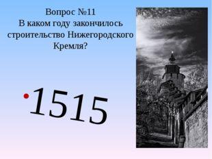 Вопрос №11 В каком году закончилось строительство Нижегородского Кремля? 1515