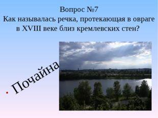 Вопрос №7 Как называлась речка, протекающая в овраге в XVIII веке близ кремле