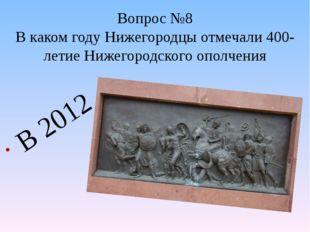 Вопрос №8 В каком году Нижегородцы отмечали 400-летие Нижегородского ополчени