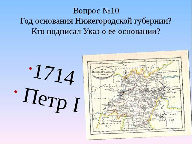 Вопрос №10 Год основания Нижегородской губернии? Кто подписал Указ о её основ...