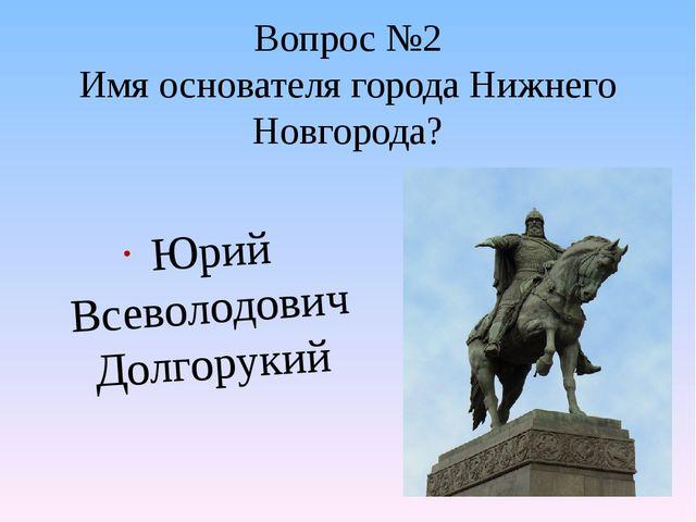 Вопрос №2 Имя основателя города Нижнего Новгорода? Юрий Всеволодович Долгорукий