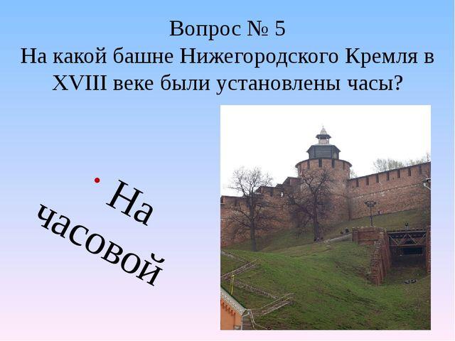 Вопрос № 5 На какой башне Нижегородского Кремля в XVIII веке были установлены...