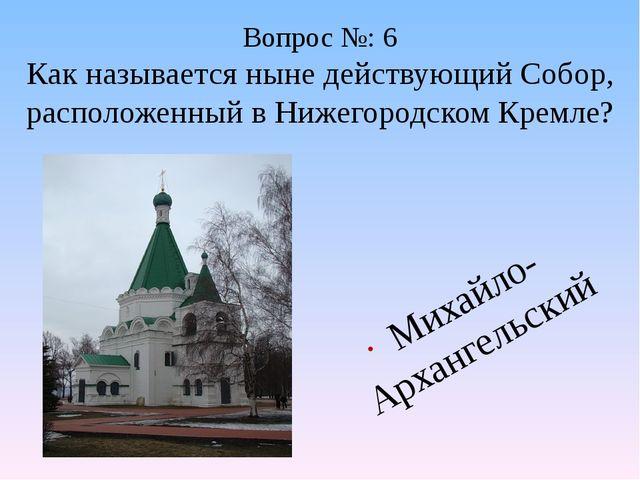 Вопрос №: 6 Как называется ныне действующий Собор, расположенный в Нижегородс...