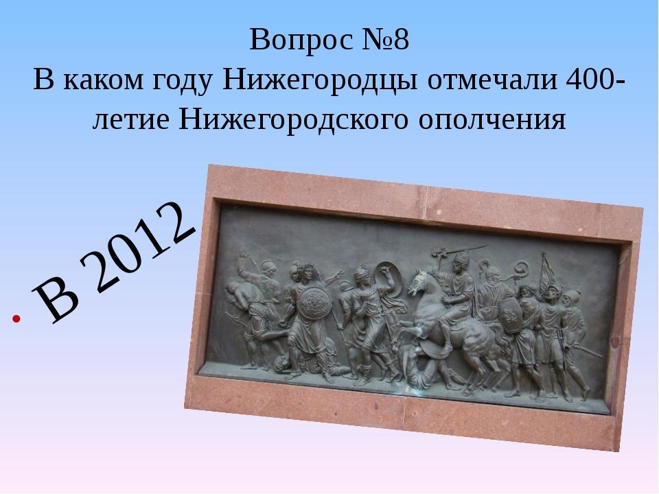 Вопрос №8 В каком году Нижегородцы отмечали 400-летие Нижегородского ополчени...