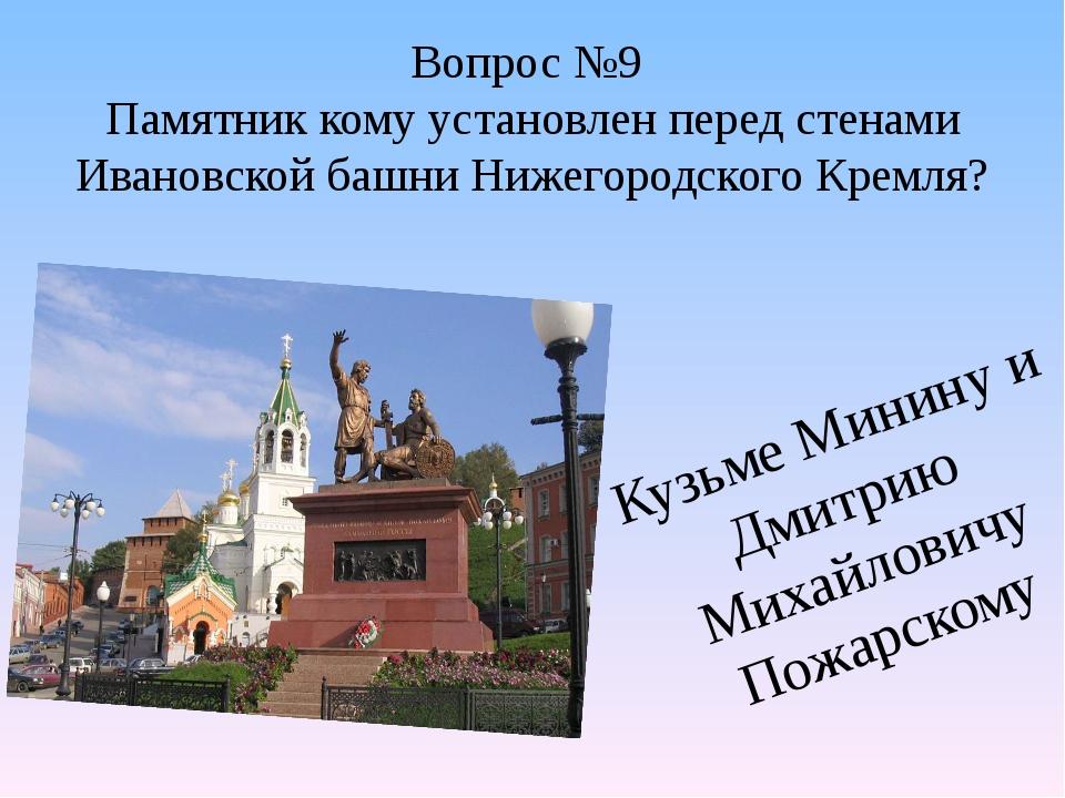 Вопрос №9 Памятник кому установлен перед стенами Ивановской башни Нижегородск...