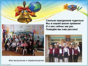 Сколько праздников чудесных Мы в нашей школе провели! И о них сейчас как раз