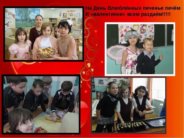 На День Влюблённых печенье печём И «валентинки» всем раздаём!!!!!