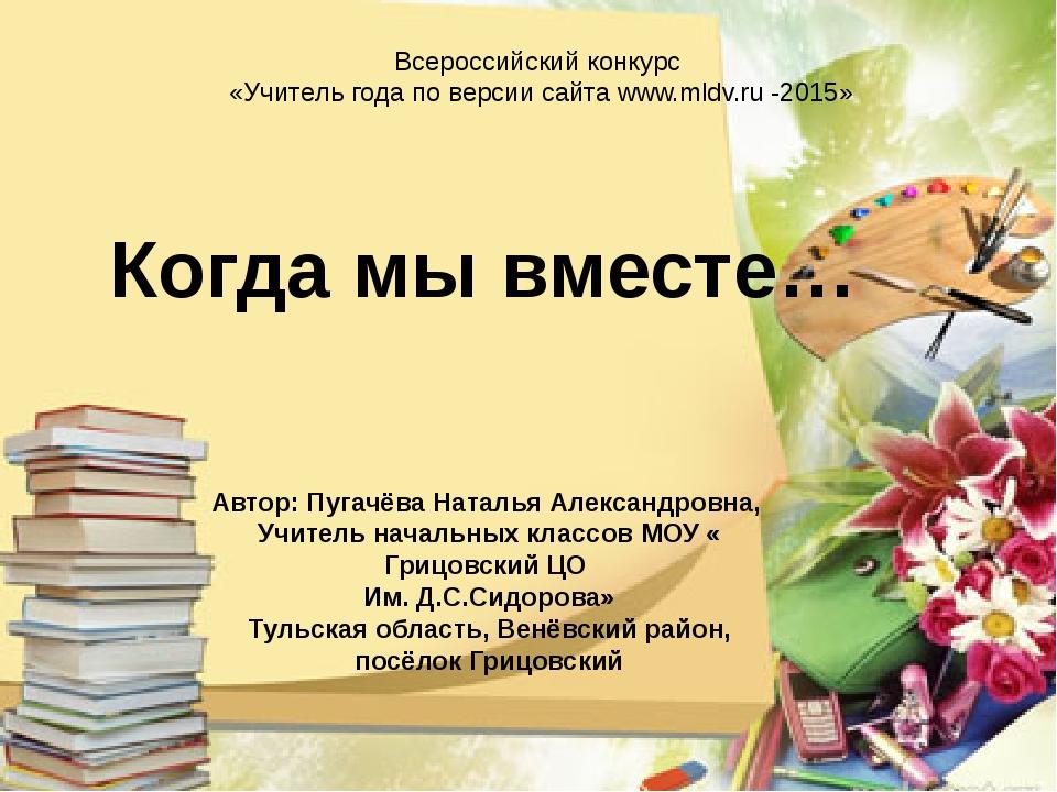 Всероссийский конкурс «Учитель года по версии сайтаwww.mldv.ru -2015» Когда...