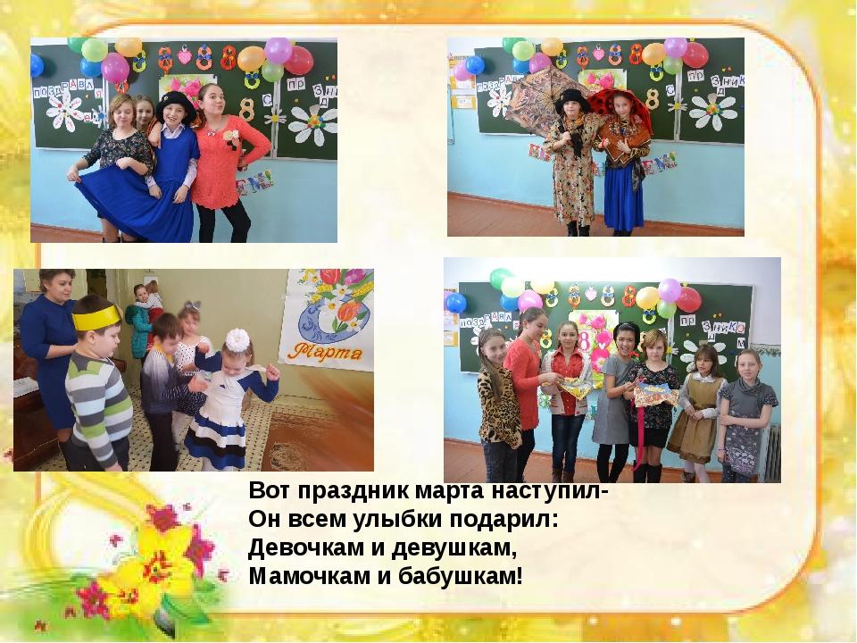 Вот праздник марта наступил- Он всем улыбки подарил: Девочкам и девушкам, Мам...