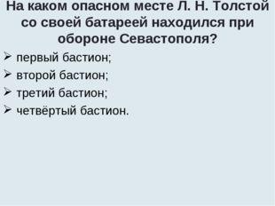 На каком опасном месте Л. Н. Толстой со своей батареей находился при обороне