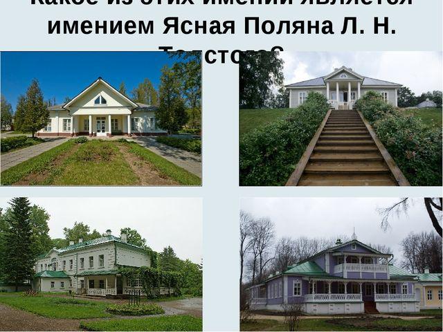 Какое из этих имений является имением Ясная Поляна Л. Н. Толстого?