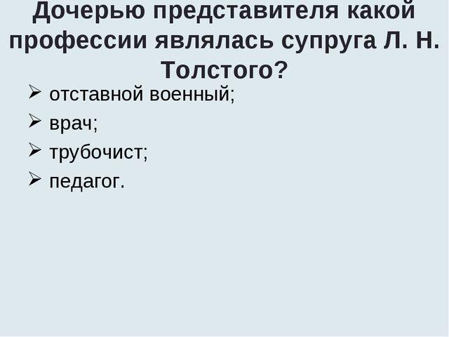 Дочерью представителя какой профессии являлась супруга Л. Н. Толстого? отстав...