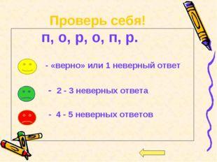 Проверь себя! п, о, р, о, п, р. - «верно» или 1 неверный ответ - 2 - 3 неверн