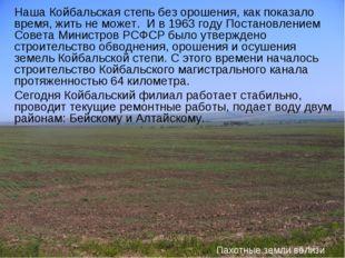Наша Койбальская степь без орошения, как показало время, жить не может. И в 1