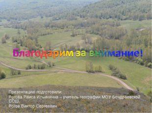 Презентацию подготовили: Рогова Раиса Ильинична – учитель географии МОУ Бондр