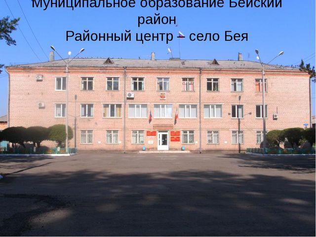 Муниципальное образование Бейский район Районный центр – село Бея