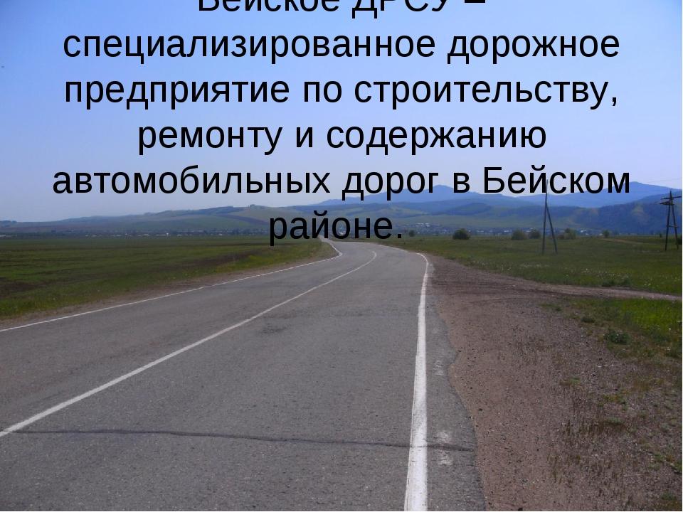 Бейское ДРСУ – специализированное дорожное предприятие по строительству, ремо...