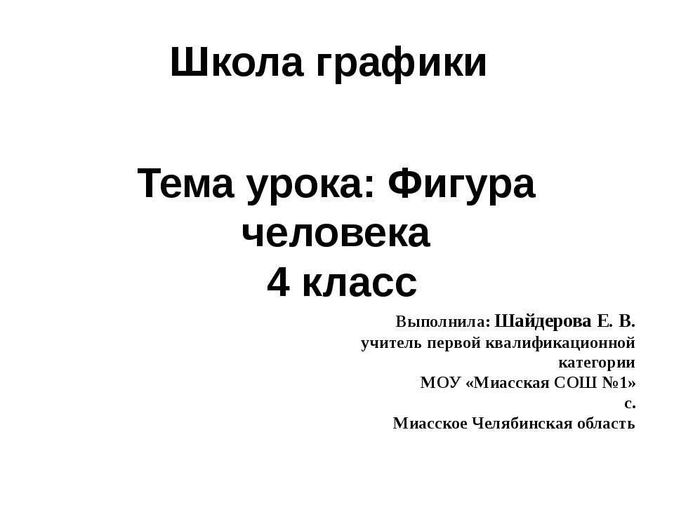 Школа графики Тема урока: Фигура человека 4 класс Выполнила: Шайдерова Е. В....