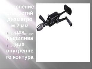 Сверление отверстий диаметром 2 мм для выпиливания внутреннего контура Оборуд