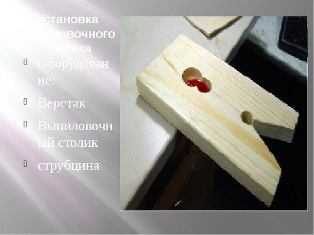 Установка выпиловочного столика Оборудование: Верстак Выпиловочный столик стр...