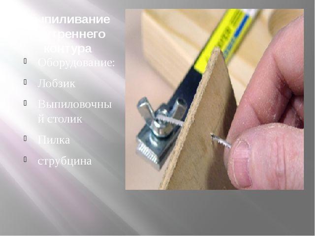 Выпиливание внутреннего контура Оборудование: Лобзик Выпиловочный столик Пилк...
