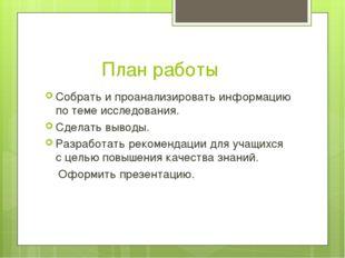 План работы Собрать и проанализировать информацию по теме исследования. Сдел