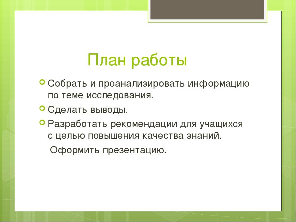 План работы Собрать и проанализировать информацию по теме исследования. Сдел...
