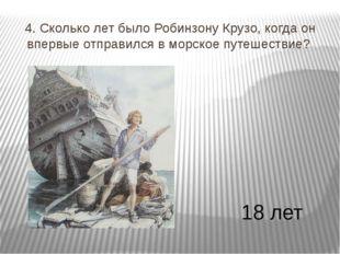 4. Сколько лет было Робинзону Крузо, когда он впервые отправился в морское пу