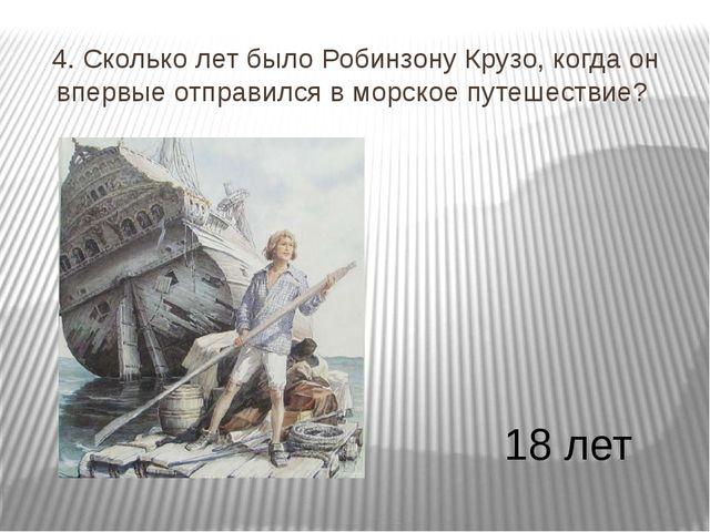 4. Сколько лет было Робинзону Крузо, когда он впервые отправился в морское пу...