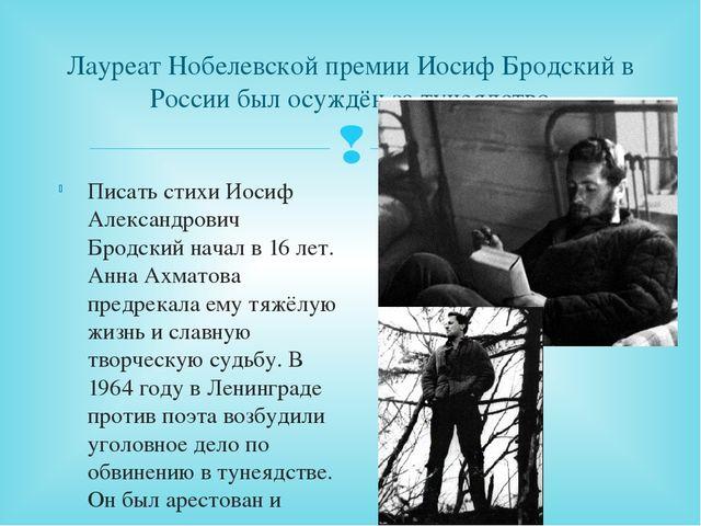 Лауреат Нобелевской премии Иосиф Бродский в России был осуждён за тунеядство...