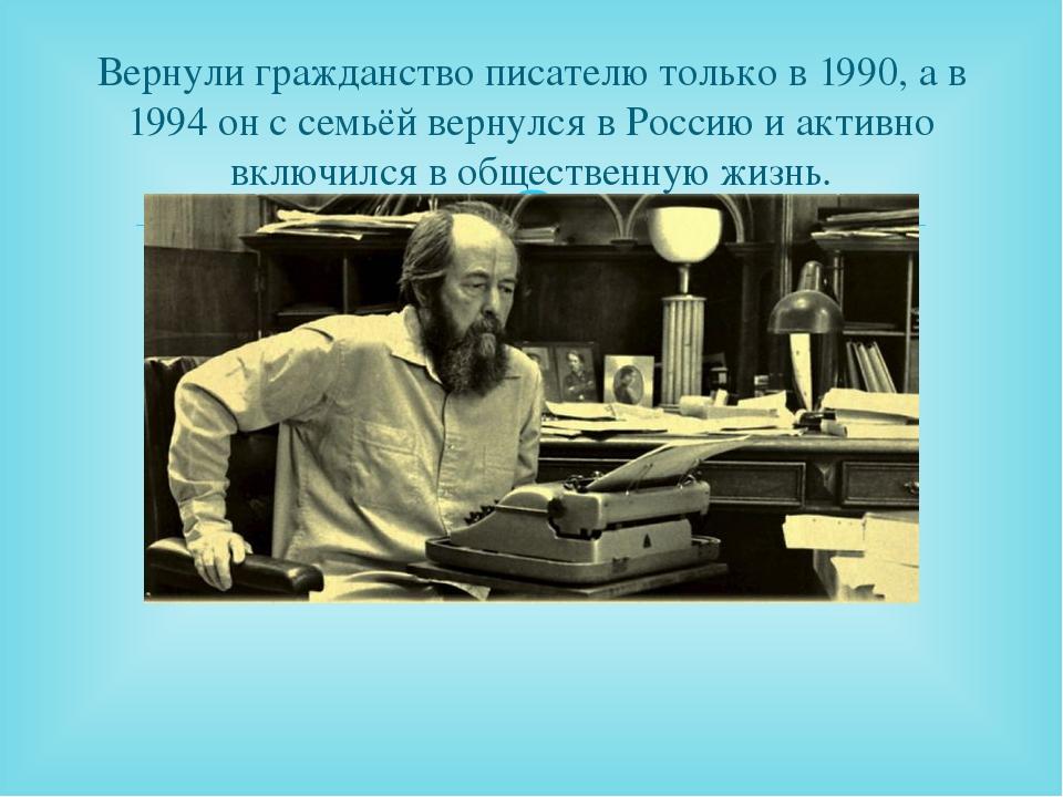 Вернули гражданство писателю только в 1990, а в 1994 он с семьёй вернулся в Р...
