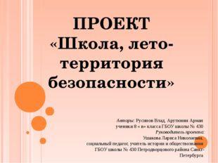 ПРОЕКТ «Школа, лето- территория безопасности» Авторы: Русинов Влад, Арутюнян