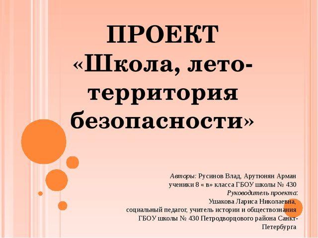 ПРОЕКТ «Школа, лето- территория безопасности» Авторы: Русинов Влад, Арутюнян...