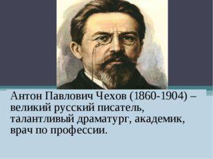 Антон Павлович Чехов (1860-1904) – великий русский писатель, талантливый дра