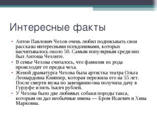 Интересные факты Антон Павлович Чехов очень любил подписывать свои рассказы и