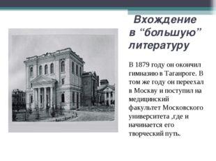 """Вхождение в """"большую"""" литературу В1879 годуон окончил гимназию в Таганрог"""