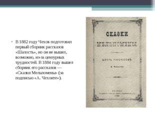 В1882 годуЧехов подготовил первый сборник рассказов «Шалость», но он не выш