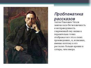 Проблематика рассказов Антон Павлович Чехов замечал всю бесчеловечность и нес